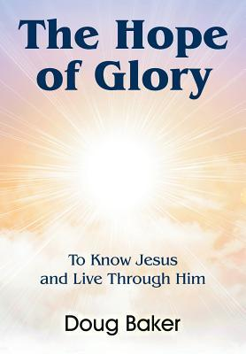 The Hope of Glory: To Know Jesus and Live Through Him Doug Baker