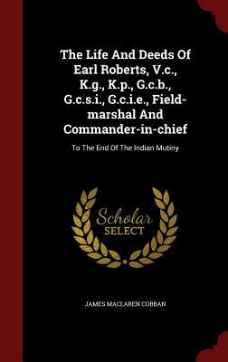 The Life and Deeds of Earl Roberts, V.C., K.G., K.P., G.C.B., G.C.S.I., G.C.I.E., Field-Marshal and Commander-In-Chief: To the End of the Indian Mutiny  by  James MacLaren Cobban