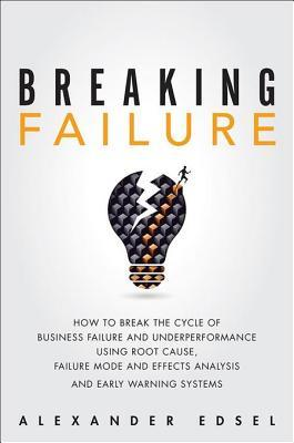 Breaking Failure: How to Break the Cycle of Business Failure and Underperformance Using Root Cause, Failure Mode and Effects Analysis, and an Early Warning System  by  Alexander Edsel