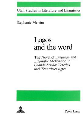Logos and the Word: The Novel of Language and Linguistic Motivation in Grande Sertao: Veredas and Tres Tristes Tigres Stephanie Merriam