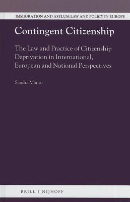 Contingent Citizenship: The Law and Practice of Citizenship Deprivation in International, European and National Perspectives  by  Sandra Mantu