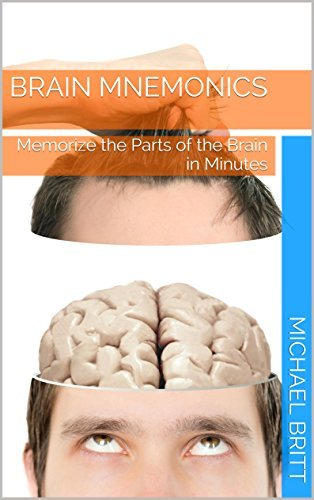 Brain Mnemonics: Memorize the Parts of the Brain in Minutes Michael Britt