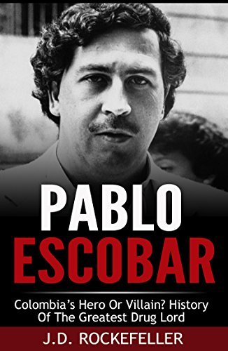 Pablo Escobar: Colombias Hero or Villain? History of the Greatest Drug Lord  by  J.D. Rockefeller
