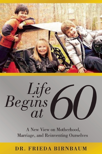 Life Begins at 60: A New View on Motherhood, Marriage, and Reinventing Ourselves Frieda Birnbaum