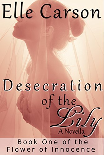 Desecration of the Lily: A Novella (Flower of Innocence Book 1)  by  Elle Carson