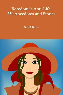 Boredom Is Anti-Life: 250 Anecdotes and Stories David Bruce