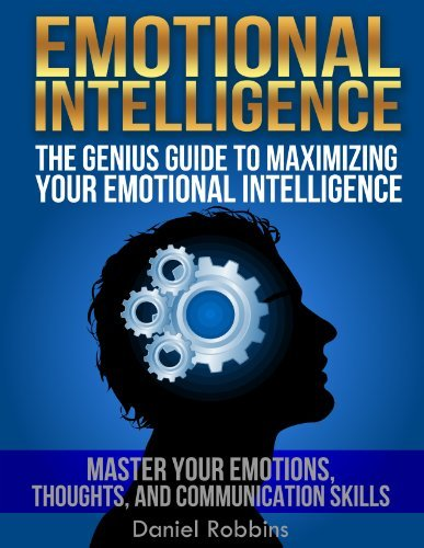 EMOTIONAL INTELLIGENCE (HUMAN BEHAVIOR): The Genius Guide To Maximizing Your Emotional Intelligence: Master Your Emotions, Thoughts, and Communication ... (Emotional Intelligence Books Book 1)  by  Daniel Robbins
