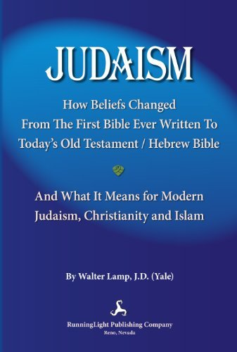JUDAISM, How Beliefs Changed From The First Bible Ever Written To Todays Old Testament / Hebrew Bible and What It Means for Modern Judaism, Christianity and Islam  by  Walter Lamp