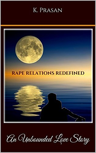 Rape Relations Redefined: An Unbounded Love Story  by  K. Prasan