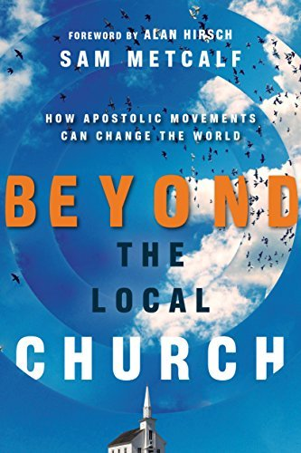 Beyond the Local Church: How Apostolic Movements Can Change the World Sam Metcalf