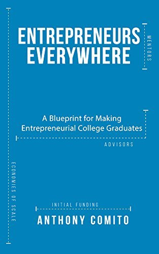 Entrepreneurs Everywhere: A Blueprint for Making Entrepreneurial College Graduates  by  Anthony Comito
