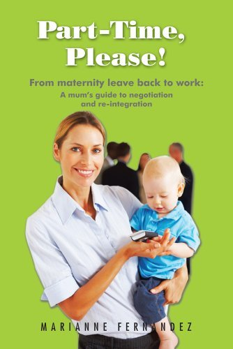 Part -Time, Please! : From maternity leave back to work: A mums guide to negotiation and re-integration Marianne Fernandez