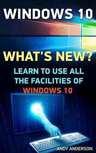 Windows 10: Whats new? Learn To Use All The Facilities Of Windows 10: (Windows 10 For Beginners - Pictured Guide) (Windows for dummies, Windows 10 books, Ultimate user guide to Windows 10 Book 2) Andy Anderson