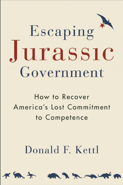 Escaping Jurassic Government: How to Recover America's Lost Commitment to Competence Donald F. Kettl
