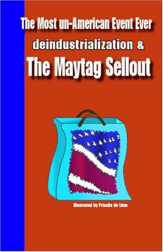 The Most Un-American Event Ever: Deindustrialization and the Maytag Sellout  by  Randy Colwell