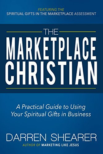 The Marketplace Christian: A Practical Guide to Using Your Spiritual Gifts in Business  by  Darren Shearer