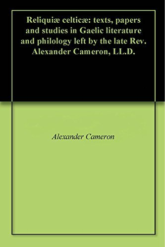 Reliquiæ celticæ: texts, papers and studies in Gaelic literature and philology left  by  the late Rev. Alexander Cameron, LL.D. by Alexander Cameron