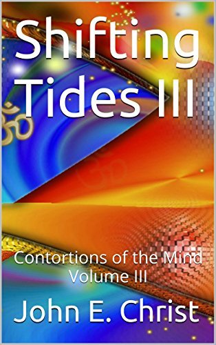 Shifting Tides III: Contortions of the Mind Volume III  by  John E. Christ