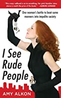 I See Rude People : One Woman's Battle to Beat Some Manners into Impolite Society