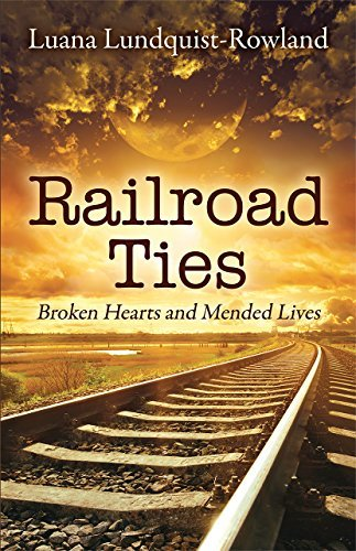 Railroad Ties: Broken Hearts and Mended Lives  by  Luana Lundquist-Rowland