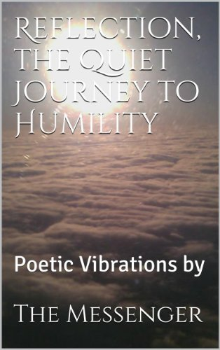 Reflection, the Quiet Journey to Humility: Poetic Vibrations  by  by The Messenger