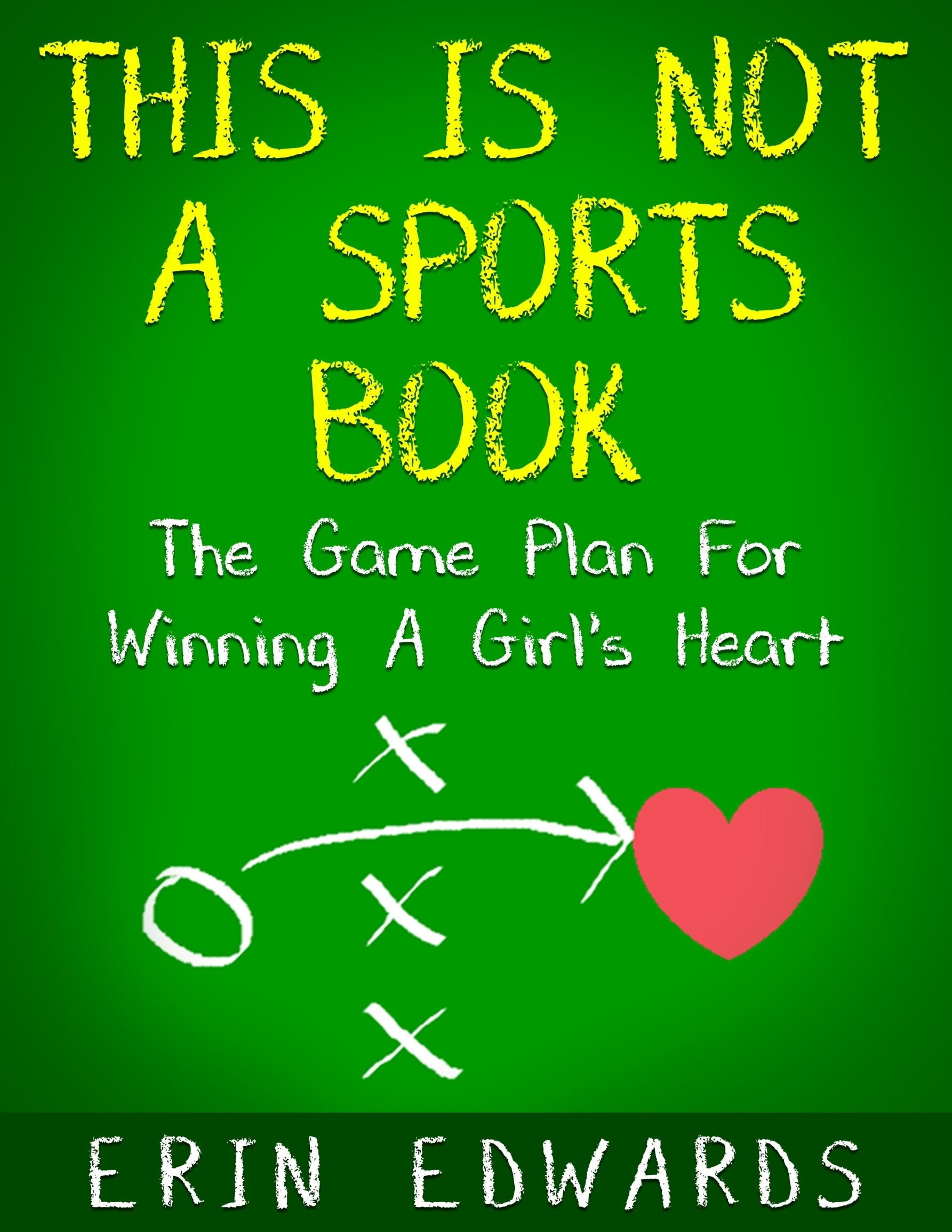 This Is Not a Sports Book: The Game Plan For Winning A Girls Heart Erin Edwards