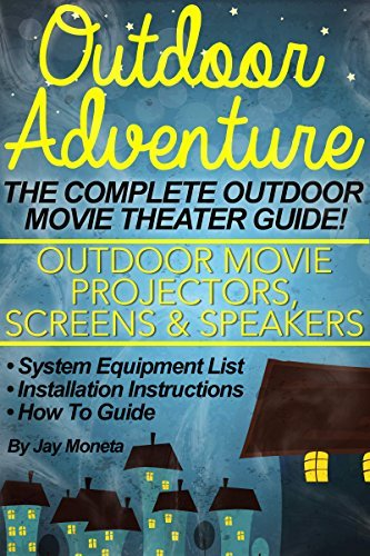 OUTDOOR MOVIE THEATER: Outdoor Adventure - The Complete Backyard Movie Theater System (Outdoor Movie Projectors, Screens, Speakers) Equipment List, Installation, How To Guide Free Ur Book by Jay Moneta