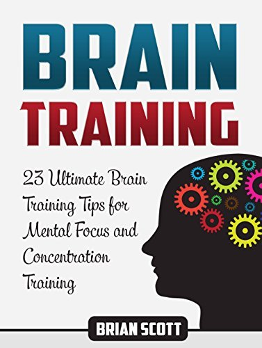 Brain Training: 23 Ultimate Brain Training Tips for Mental Focus and Concentration Training Brian Scott