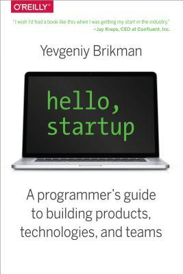 Hello, Startup: A Programmers Guide to Building Products, Technologies, and Teams Yevgeniy Brikman