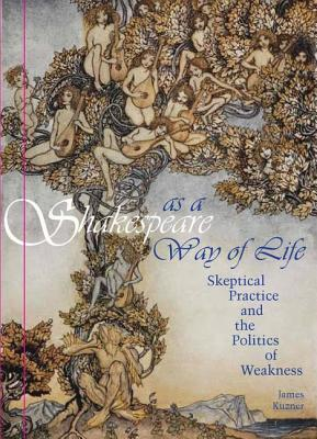 Shakespeare as a Way of Life: Skeptical Practice and the Politics of Weakness  by  James Kuzner
