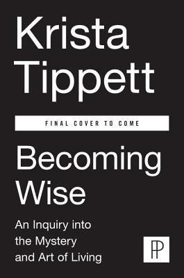 Becoming Wise: An Inquiry into the Mystery and Art of Living Krista Tippett