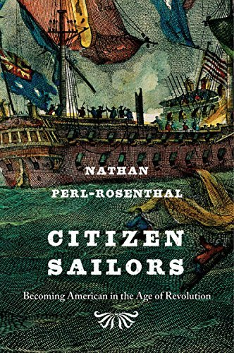 Citizen Sailors: Becoming American in the Age of Revolution Nathan Perl-Rosenthal