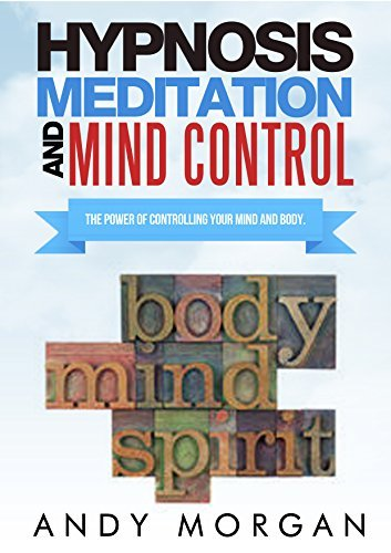 Hypnosis Meditation and Mind Control: The Power Of Controlling Your Mind and Body. Andy Morgan