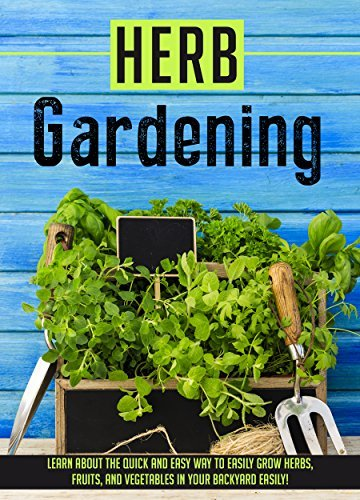 Herb Gardening: Learn About The Quick And Easy Way To Easily Grow Herbs, Fruits, And Vegetables In Your Backyard EASILY! Sofia Sheverlene