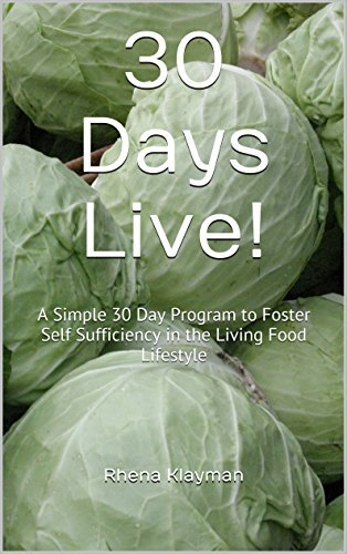 30 Days Live!: A Simple 30 Day Program to Foster Self Sufficiency in the Living Food Lifestyle Rhena Klayman