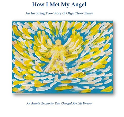 How I Met My Angel: An Angelic Encounter That Changed My Life Forever  by  Olga Chowdhury