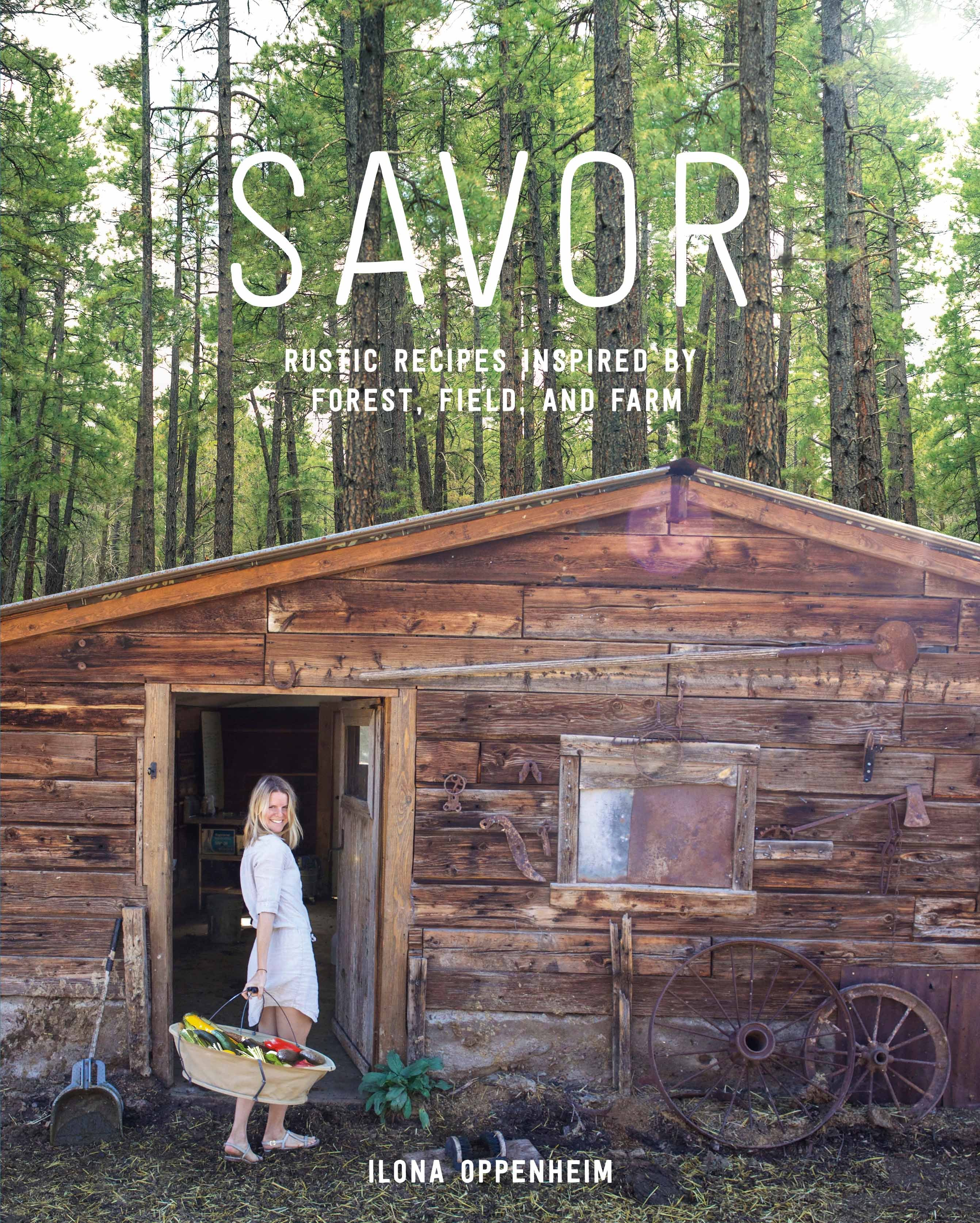 Savor: Rustic Recipes Inspired Forest, Field, and Farm by Ilona Oppenheim