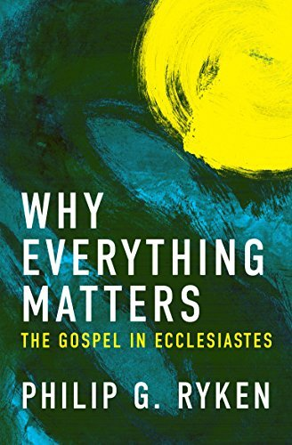 Why Everything Matters: The Gospel in Ecclesiastes  by  Philip Ryken