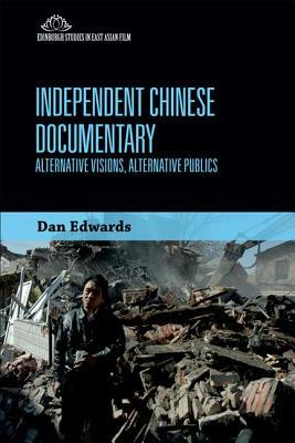 Independent Chinese Documentary: Alternative Visions, Alternative Publics  by  Dan Edwards