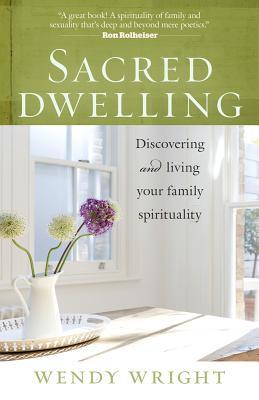 Sacred Dwelling: Discovering and Living Your Family Spirituality Wendy Wright