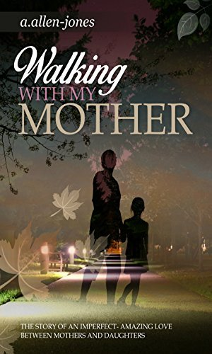 Walking With My Mother: The Story of An Imperfect-Amazing Love Between Mothers and Daughters  by  A. Allen-Jones