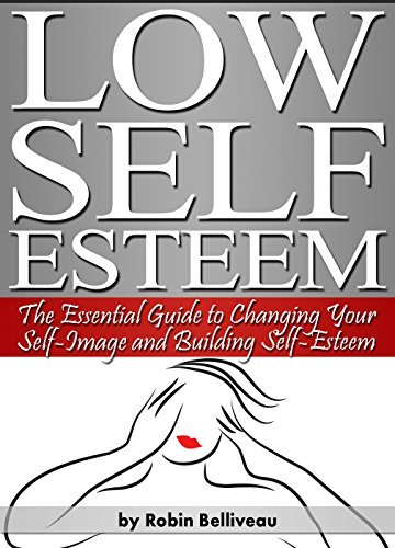 Low Self Esteem: The Essential Guide to Changing Your Self-Image and Building Self-Esteem Robin Belliveau