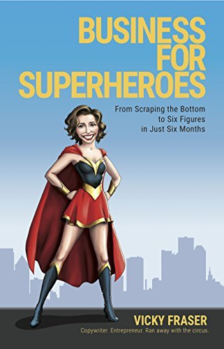 Business For Superheroes: From Scraping The Bottom To Six Figures In Just Six Months  by  Vicky Fraser
