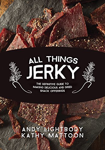 All Things Jerky: The Definitive Guide to Making Delicious Jerky and Dried Snack Offerings  by  Andy Lightbody