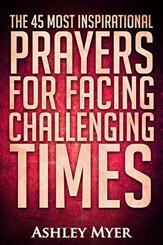 PRAYER: THE 40 MOST INSPIRATIONAL PRAYERS FOR FACING CHALLENGING TIMES  by  Ashley Myers
