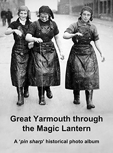 Great Yarmouth through the Magic Lantern: Remarkable photographs of the fishing boats, fishermen, quayside and Scottish fisher girls Andrew Gill