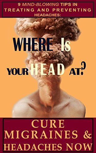 WHERE IS YOUR HEAD AT? 9 Mind-blowing tips in treating and preventing headaches: Cure migraines and headaches NOW Christophe Vandeputte