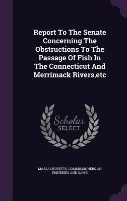 Report to the Senate Concerning the Obstructions to the Passage of Fish in the Connecticut and Merrimack Rivers, Etc Massachusetts Commissioners on Fisherie