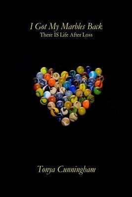 I Got My Marbles Back: There Is Life After Loss  by  Tonya Cunningham