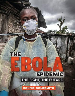 The Ebola Epidemic: The Fight, the Future  by  Connie Goldsmith